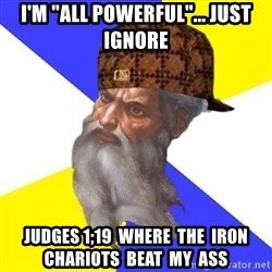 """Scumbag God - i'm """"all powerful""""... just ignore judges 1;19  where  the  iron  chariots  beat  my  ass"""