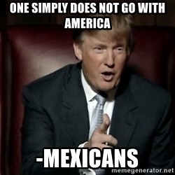 Donald Trump - one simply does not go with america -mexicans