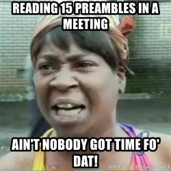 Sweet Brown Meme - reading 15 preambles in a meeting ain't nobody got time fo' dat!