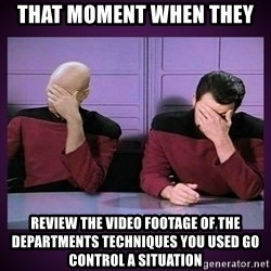 Double Facepalm - That moment when they Review the video footage of the departments techniques you used go control a situation