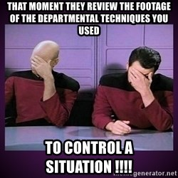 Double Facepalm - That moment they review the footage of the departmental techniques you used To control a situation !!!!