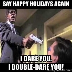 Say what again - Say happy holidays again I dare you.                                           I double-darE you!