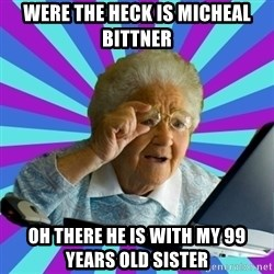 old lady - WERE THE HECK IS MICHEAL BITTNER OH THERE HE IS WITH MY 99 years old sister