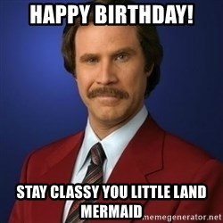 Anchorman Birthday - Happy Birthday!  Stay classy you little land mermaid