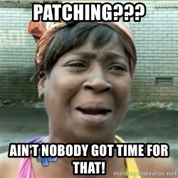 Ain't Nobody got time fo that - PATCHING??? AIN'T NOBODY GOT TIME FOR THAT!