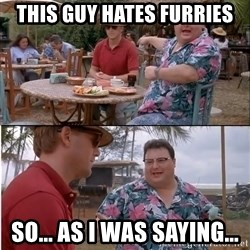 See? Nobody Cares - this guy hates furries so... as i was saying...