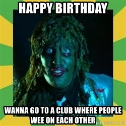 Old Greg - Happy BIrthday Wanna go to a club where people wee on each other