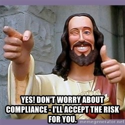buddy jesus - yes! don't worry about compliance - i'll accept the risk for you.
