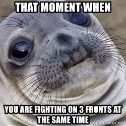 Awkward Moment Seal - that moment when you are fighting on 3 fronts at the same time