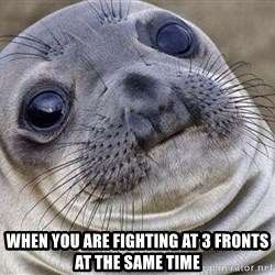 Awkward Moment Seal - When you are fighting at 3 fronts at the same time