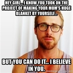 Ryan Gosling Hey  - Hey girl... I know you took on the project of making your mom's huge blanket by yourself... But You can do it... I believe in you.