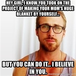 Ryan Gosling Hey  - Hey girl, I know you took on the project of making your mom's huge blanket by yourself... But you can do it... I believe in you.