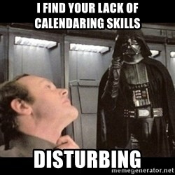 I find your lack of faith disturbing - I find your lack of calendaring Skills disturbing