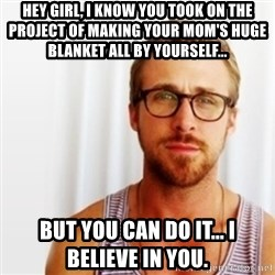 Ryan Gosling Hey  - Hey girl, I know you took on the project of making Your mom's HUGE blanket all by yourself... But you Can DO it... I believe IN YOU.