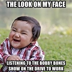 Evil smile child - The look on my face  Listening to the bobby bones show on the drive to work