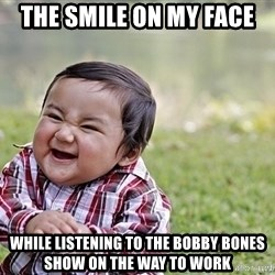 Evil smile child - The smile on my face While listening to the bobby bones show on the way to work
