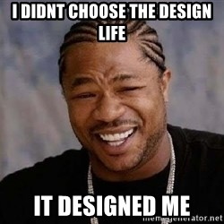 Yo Dawg - i didnt choose the design life it designed me