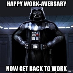 Darth Vader - happy work-aversary now get back to work