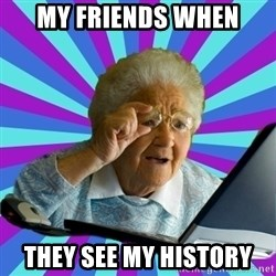 old lady - MY FRIENDS WHEN THEY SEE MY HISTORY