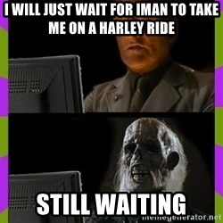 ill just wait here - i will just wait for iman to take me on a harley ride still waiting