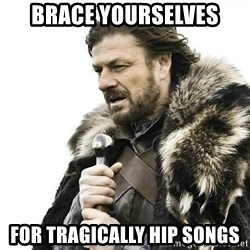 Brace Yourself Winter is Coming. - brace yourselves for tragically hip songs