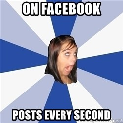 Annoying Facebook Girl - on facebook posts every second