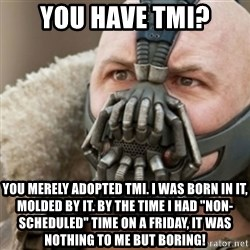 "Bane - You have TMI? You merely adopted TMI. I was born in it, molded by it. By the time I had ""non-scheduled"" time on a friday, it was nothing to me but boring!"