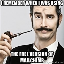 Snob - I remember when I was using The free version of mailchimp