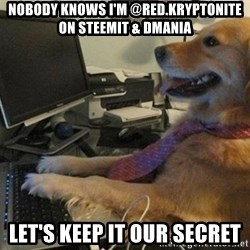 I have no idea what I'm doing - Dog with Tie - nobody knows i'm @red.kryptonite on steemit & dmania let's keep it our secret