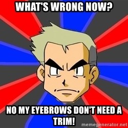 Professor Oak - what's wrong now? no my eyebrows don't need a trim!
