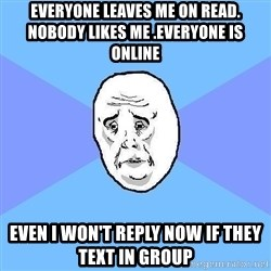 Okay Guy - Everyone leaves me on read. Nobody likes me .everyone is online Even I won't reply now if they text in group