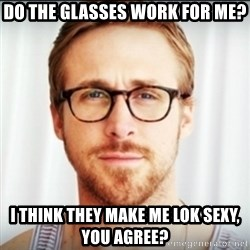 Ryan Gosling Hey Girl 3 - do the glasses work for me? i think they make me lok sexy, you agree?