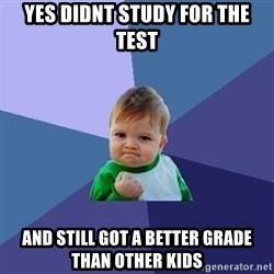 Success Kid - Yes Didnt study for the test and still got a better grade than other kids