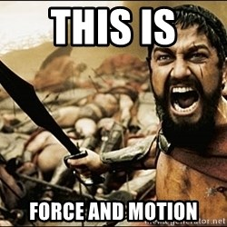This Is Sparta Meme - this is  force and motion