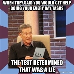 maury povich lol - WHEN THEY SAID YOU WOULD GET HELP DOING YOUR EVERY DAY TASKS THE TEST DETERMINED               THAT WAS A LIE