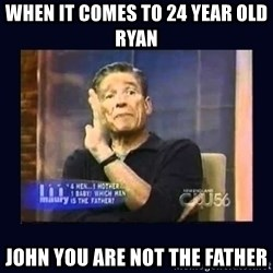 Maury Povich Father - When it comes tO 24 year old ryan John you are not tHe father