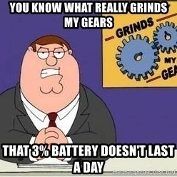 Grinds My Gears Peter Griffin - you know what really grinds my gears that 3% battery doesn't last a day
