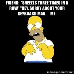 "look-marge - Friend:  *sneezes three times in a row* ""Hey, sorry about your keyboard man.     me:"