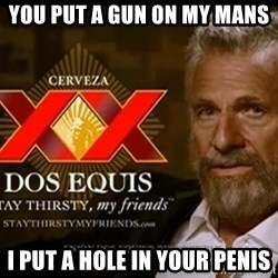 Dos Equis Man - You put a gun on my mans I put a hole in your penis