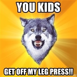 Courage Wolf - YOU KIDS GET OFF MY LEG PRESS!!