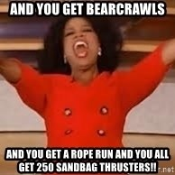 giving oprah - and YOU GET bearcrawls and YOU get a rope run ANd YOu all get 250 sandbag thrusters!!