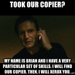 liam neeson taken - Took our copier? My name is Brian and I have a very particular set of skills. I will find our copier. Then, I will Xerox you.