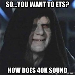 Sith Lord - SO...you want to ets? How does 40k SOUnd