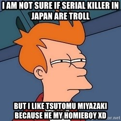 Futurama Fry - i am not sure if serial killer in japan are troll but i like Tsutomu Miyazaki because he my homieboy XD