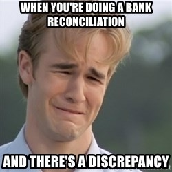Dawson's Creek - when you're doing a bank reconciliation and there's a discrepancy