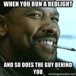 My Nigga Denzel - When you run a redlight And so does the guy behind yOu