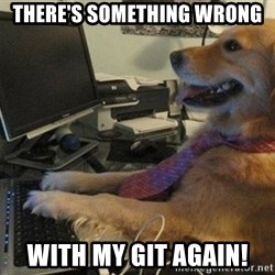I have no idea what I'm doing - Dog with Tie - There's something wrong with my git again!