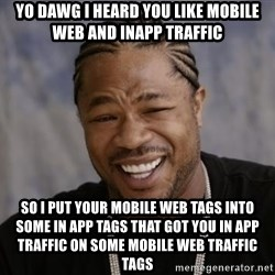 xzibit-yo-dawg - yo dawg i heard you like mobile web and inapp traffic so i put your mobile web tags into some in app tags that got you in app traffic on some mobile web traffic tags
