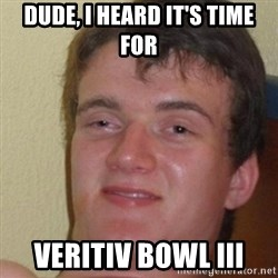 really high guy - Dude, I heard It's time for Veritiv bowl III