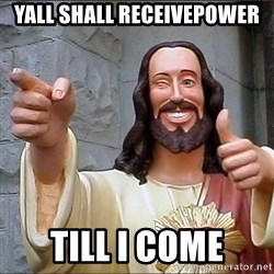 jesus says - Yall shall receivepower  till I Come